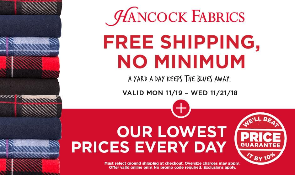 Hancock Fabrics. Free Shipping, No Minimum. Valid Mon 11/19 - Wed 11/21/18. Must select ground shipping at checkout. Oversize charges may apply. Offer valid online only. No promo code required. Exclusions apply