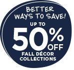 Better Ways to Save! Up to 50% OFF fall décor collections