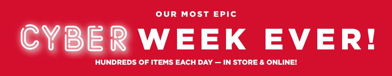 Our Most Epic Cyber Week Ever! Hundreds of items each day - in store & online!