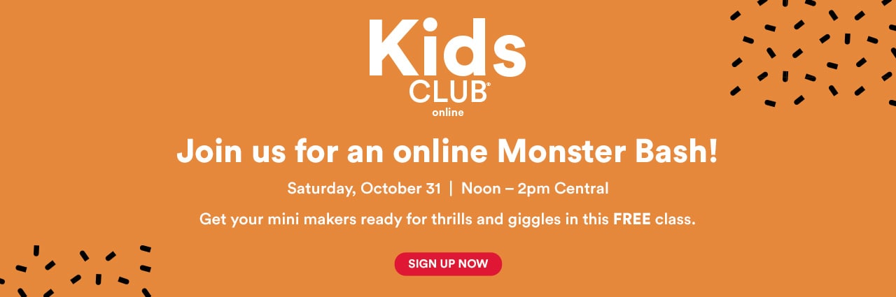 Kids Club® Online. Join us for an online Monster Bash! Saturday, October 31. Noon – 2pm Central. Sign up now
