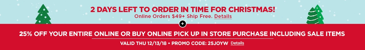 2 DAYS LEFT TO ORDER IN TIME FOR CHRISTMAS | ONLINE ORDERS $49+ SHIP FREE! + 25% OFF ENTIRE PURCHASE INCLUDING SALE ITEMS | VALID THUR 12/13/18 • PROMO CODE: 25JOYW