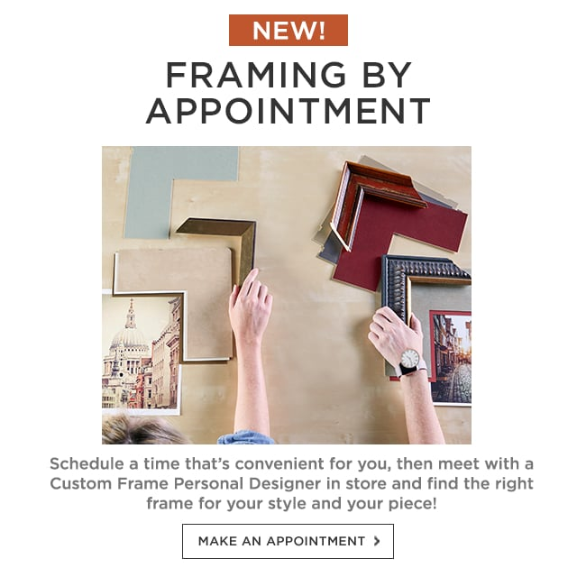 New! Framing by Appointment. Schedule a time that's convenient for you, then meet with a Custom Frame Personal Designer in store and find the right frame for your style and your piece! Make an appointment