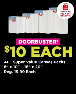 "DOORBUSTER! $10 EACH All Super Value Canvas Packs. 8""x10""-16""x20""  Reg. 19.99 Each. Buy Online Pick Up In-Store"