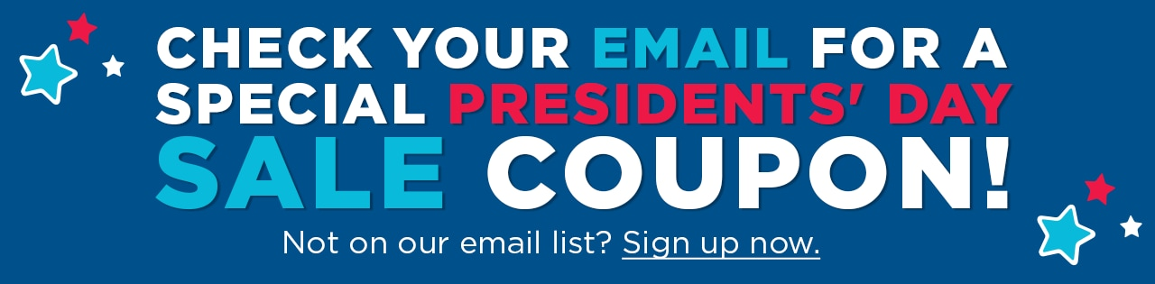 Check your email for special President Day weekend coupon! Not on our email list? Sign up now