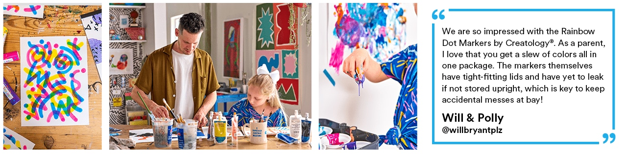 """""""We are so impressed with the Rainbow Dot Markers by Creatology®. As a parent, I love that you get a slew of colors all in one package. The markers themselves have tight-fitting lids and have yet to leak if not stored upright, which is key to keep accidental messes at bay!"""" - Will & Polly"""