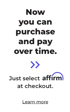 Now you can purchase and pay over time. Just select Affirm at checkout. Learn more