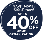Save More, Right Now! Up to 40% OFF home organization