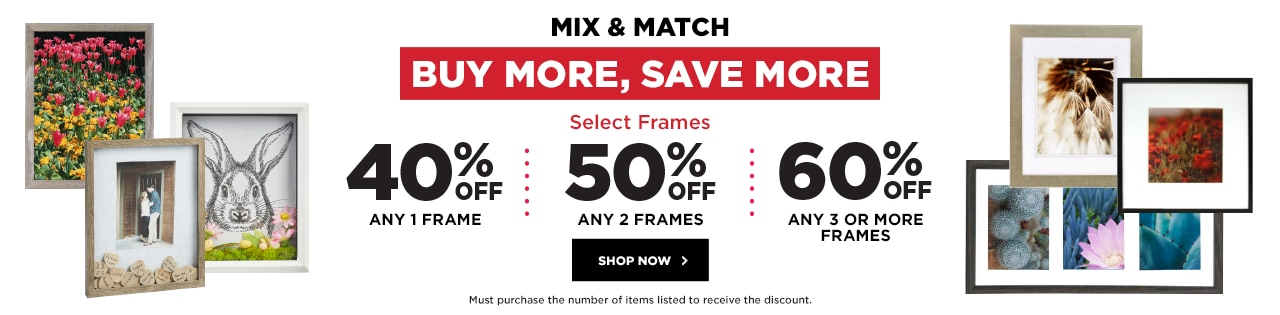 Buy More Save More Mix & Match Select Frames 40%OFF ANY 1 FRAME 50%OFF ANY 2 FRAMES 60%OFF  ANY 3 OR MORE FRAMES