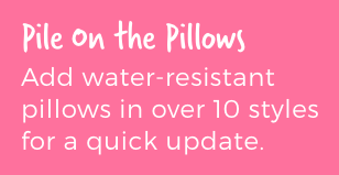 Pile on the Pillows. Add water-resistant pillows in over 10 styles for a quick update