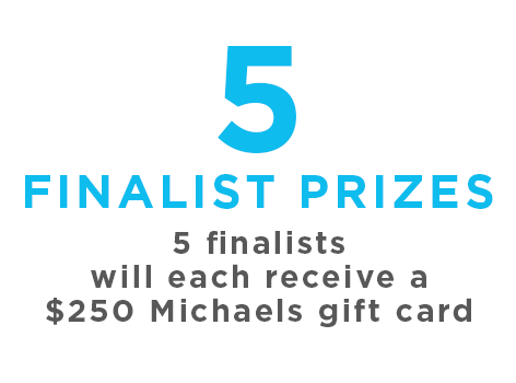 5 finalists will each receive a $250 Michaels Gift Card