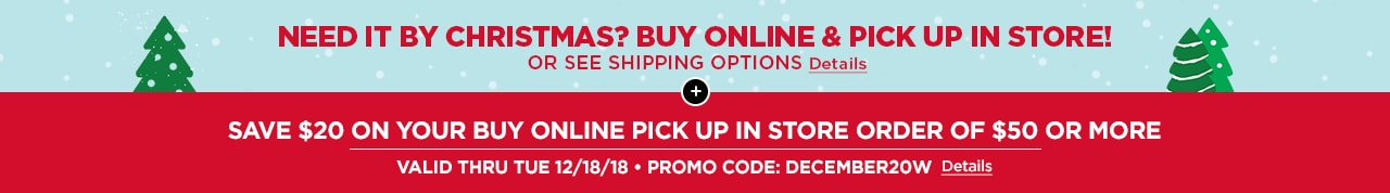 SAVE $20 ON YOUR BUY ONLINE PICK UP IN STORE ORDER OF $50 OR MORE | VALID THRU TUES 12/18/18 • PROMO CODE: DECEMBER20W