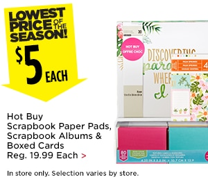$5 Each Hot Buy Scrapbook Paper Pads, Scrapbook Albums & Boxed Cards (Reg 19.99) - In Store Only