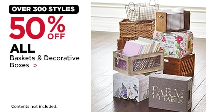 Over 300 Styles. 50% OFF Baskets & Decorative Boxes. Contents not included