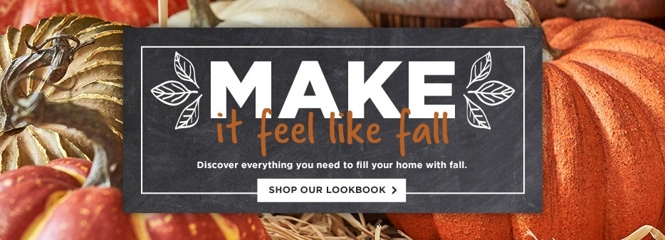 MAKE it feel like fall. Discover everything you need to fill your home with fall. Shop our lookbook