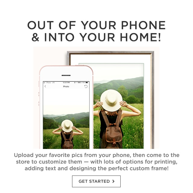 Out of Your Phone & Into Your Home! Upload your favorite pics from your phone, then come to the store to customize them - with lots of options for printing, adding text and designing the perfect custom frame! Get started