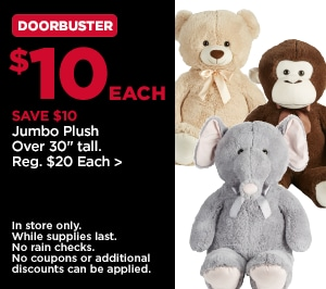 DoorBuster $10 Each SAVE $10 Jumbo Plush Over 30 inches tall