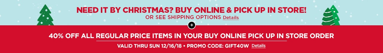 40% OFF YOUR ENTIRE BUY ONLINE PICK UP IN STORE ORDER | VALID THRU SUN 12/16/18 • PROMO CODE: GIFT40W