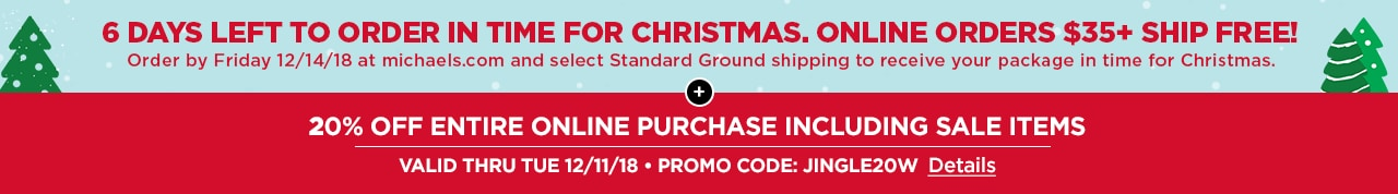 6 DAYS LEFT TO ORDER IN TIME FOR CHRISTMAS | ONLINE ORDERS $35+ SHIP FREE! + 20% OFF ENTIRE ONLINE PURCHASE INCLUDING SALE ITEMS | VALID THRU TUES 12/11/18 • PROMO CODE: JINGLE20W