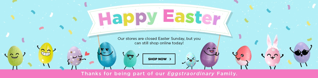 Happy Easter! Our Stores are closed Easter Sunday, but you can still shop online today!