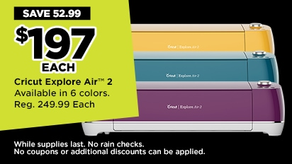 Weeklong Doorbuster! $197 Each Cricut Explore Air ™ 2. Reg. 249.99 Each
