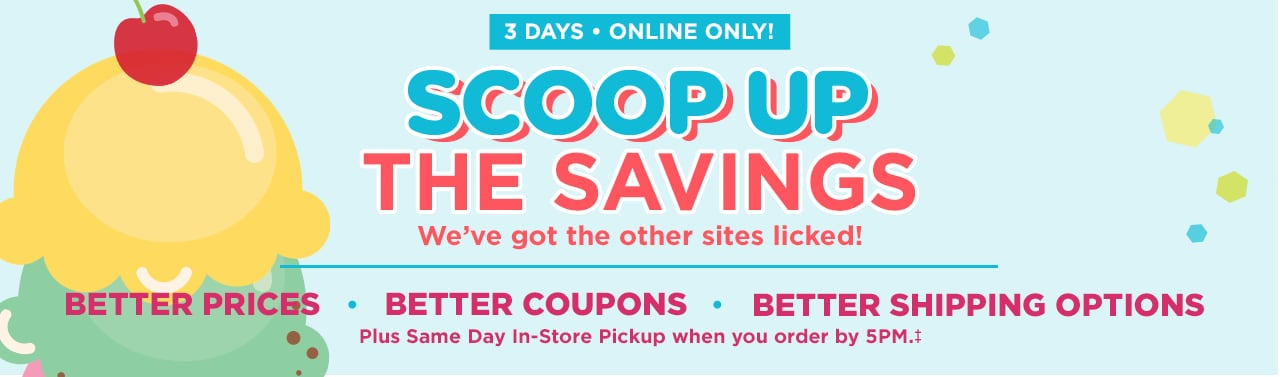 3 Days - Online Only! Scoop Up the Savings. We've got the other sites licked! Same day in-store pickup when you order by 5pm!