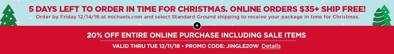 5 DAYS LEFT TO ORDER IN TIME FOR CHRISTMAS | ONLINE ORDERS $35+ SHIP FREE! + 20% OFF ENTIRE ONLINE PURCHASE INCLUDING SALE ITEMS | VALID THRU TUES 12/11/18 • PROMO CODE: JINGLE20W