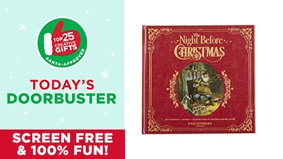 $20 EACH F.A.O. Schwarz® The Night Before Christmas Book. Reg. $25 Each. Today's Doorbuster Valid 12/13/18 - Top 25 Gifts Countdown to Christmas.