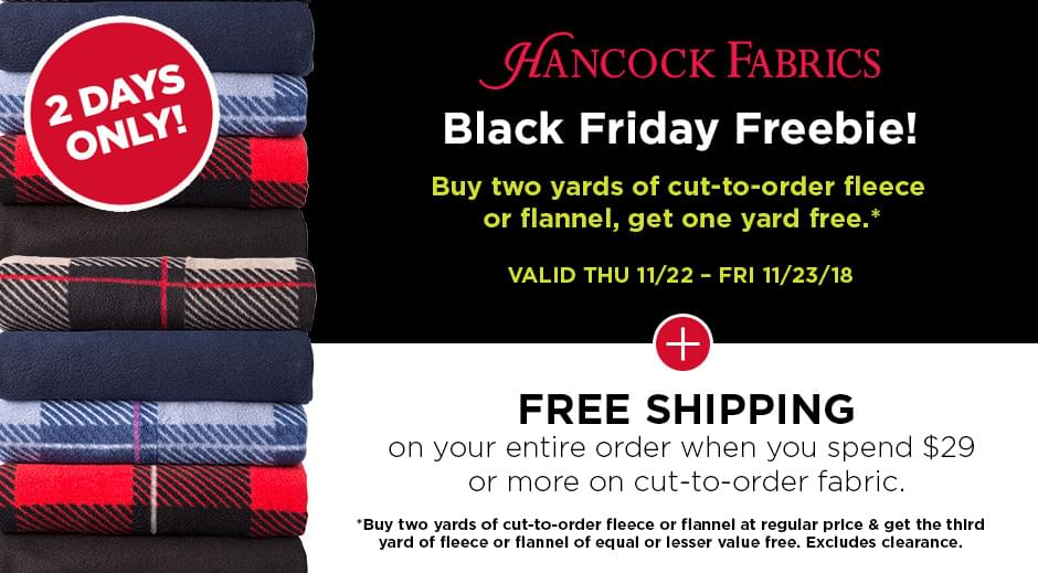 2 days only! Hancock Fabrics: Black Friday Freebie! Buy two yards of cut-to-order fleece or flannel at regular price & get the third yard of fleece or flannel of equal or lesser value free. Excludes clearance. Valid Thu 11/22 - Fri 11/23/18