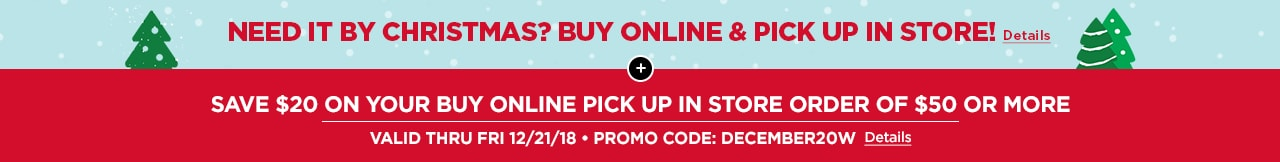SAVE $20 ON YOUR BUY ONLINE PICK UP IN STORE ORDER OF $50 OR MORE | VALID THRU FRI 12/21/18 • PROMO CODE: DECEMBER20W