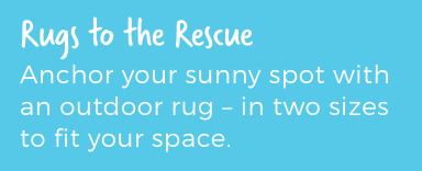 Rugs to the Rescue. Anchor your sunny spot with an outdoor rug - in two sizes to fit your space