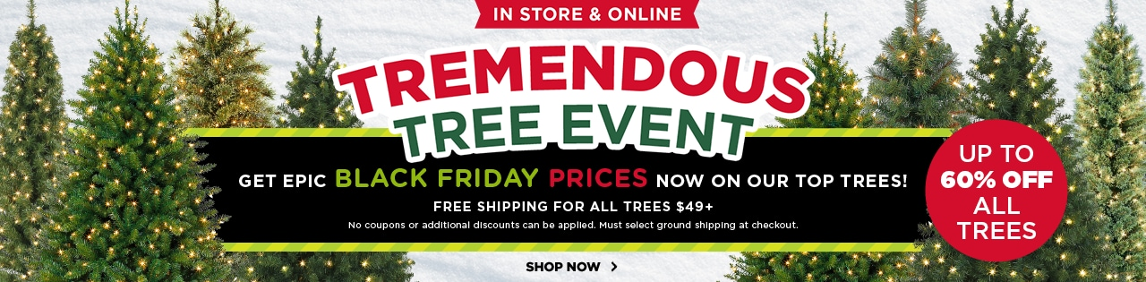 In store & online! Tremendous tree event. Up to 60% off all trees. Free shipping for all trees $49+