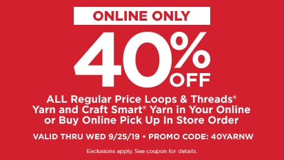 40% OFF All Regular Price Loops & Threads® Yarn and Craft Smart® Yarn in Your Online or Buy Online Pick Up In Store Orders