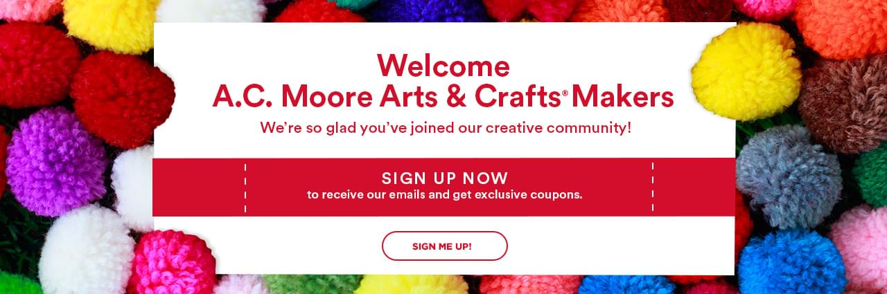Welcome A.C. Moore Arts & Crafts® Makers. We're so glad you've joined our creative community! Sign up now to receive our emails and get exclusive coupons. Sign me up!
