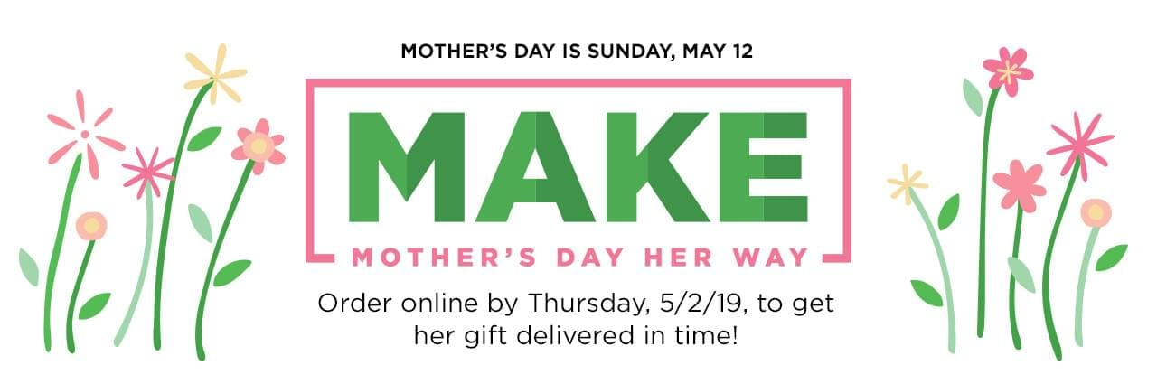 MAKE Mother's Day Her Way. Mother's Day is Sunday, May 12. Order online by Thursday, 5/2/19, to get her gift delivered in time!