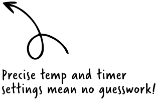 Precise temp and timer settings mean no guesswork!