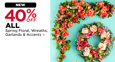 40% OFF ALL Spring Floral, Wreaths, Garlands & Accents