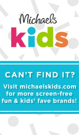 Michaels Kids - Can't find it? Visit michaelskids.com for more screen-free fun & kids' fave brands!