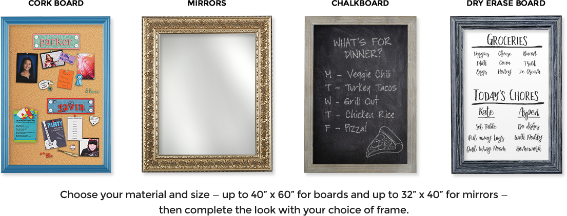 Choose your material and size - up to 40x60 for boards up to 32x40 for mirrors - them complete the look with your choice of frame.