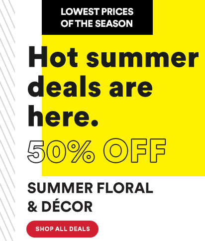 Lowest Prices of the Season. Hot summer deals are here. 50% OFF Summer Floral & Décor