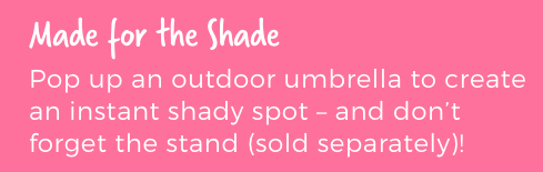 Made for the Shade. Pop up an outdoor umbrella to create an instant shady spot.