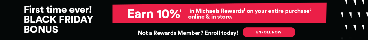 First Time Ever! BLACK FRIDAY BONUS Earn 10% in Michaels Rewards on your entire purchase in-store & online.