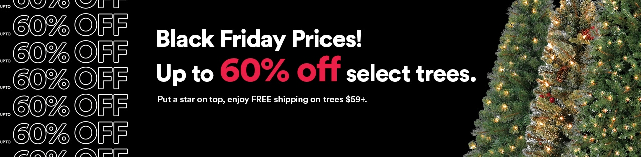 Black Friday prices! Up to 60% off select trees. Put a star on top, enjoy free shipping on trees $59+